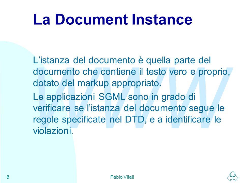 WWW Fabio Vitali8 La Document Instance L'istanza del documento è quella parte del documento che contiene il testo vero e proprio, dotato del markup appropriato.