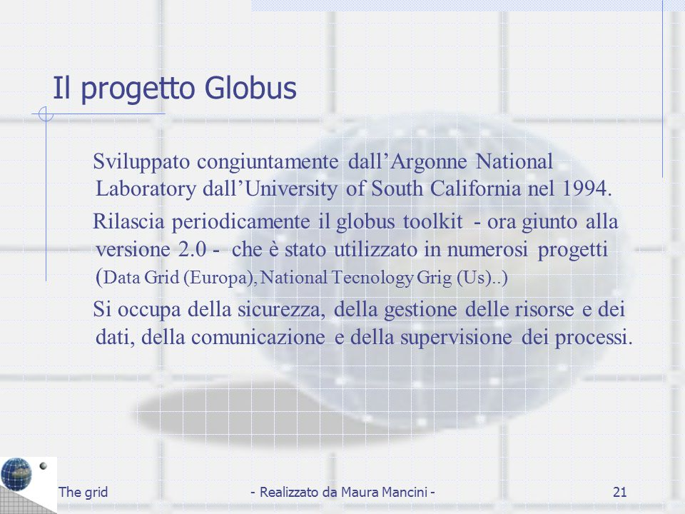 The grid- Realizzato da Maura Mancini -21 Il progetto Globus Sviluppato congiuntamente dall'Argonne National Laboratory dall'University of South Calif