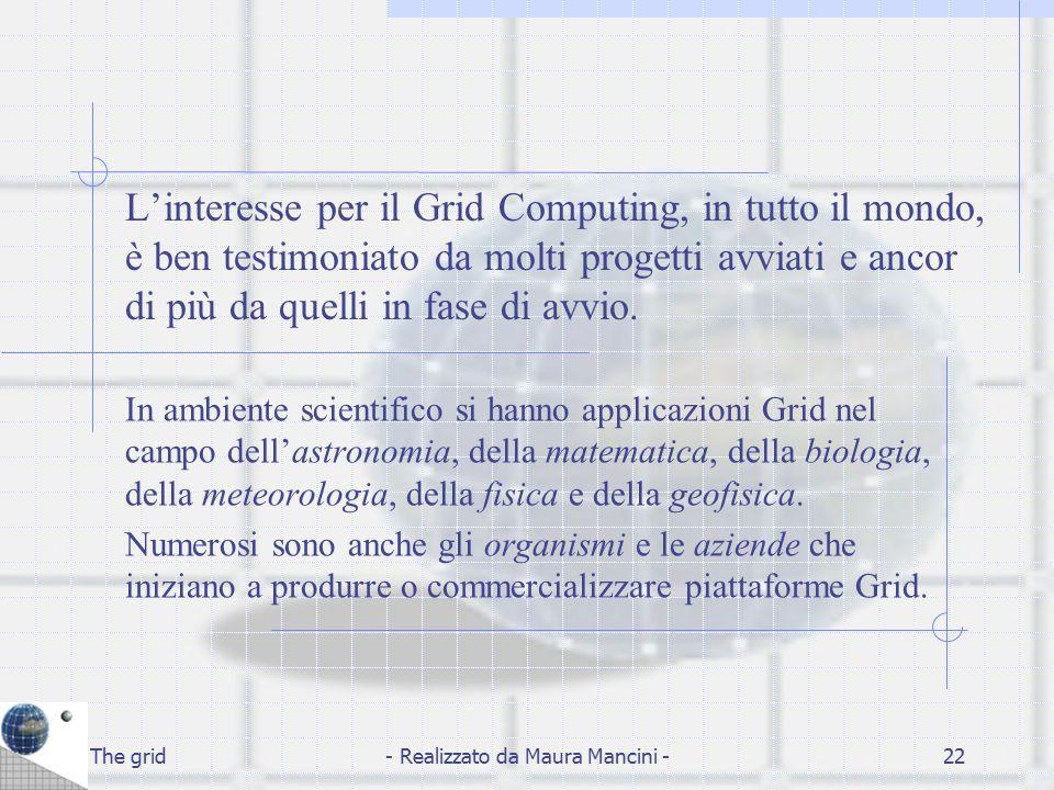 The grid- Realizzato da Maura Mancini -22 L'interesse per il Grid Computing, in tutto il mondo, è ben testimoniato da molti progetti avviati e ancor d