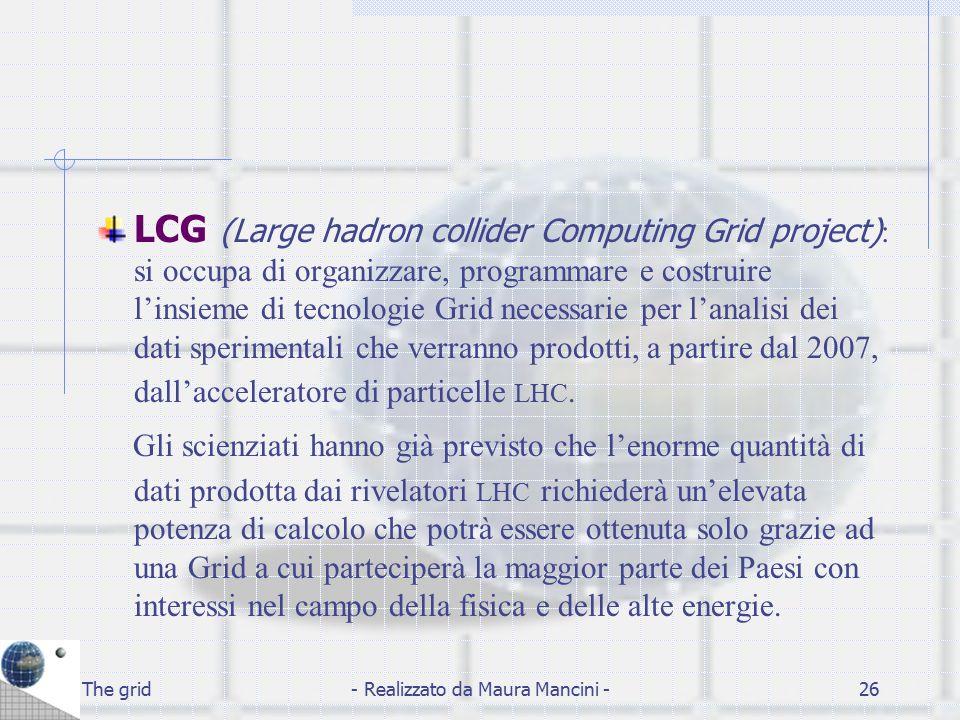 The grid- Realizzato da Maura Mancini -26 LCG (Large hadron collider Computing Grid project) : si occupa di organizzare, programmare e costruire l'ins