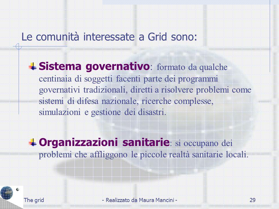 The grid- Realizzato da Maura Mancini -29 Le comunità interessate a Grid sono: Sistema governativo : formato da qualche centinaia di soggetti facenti