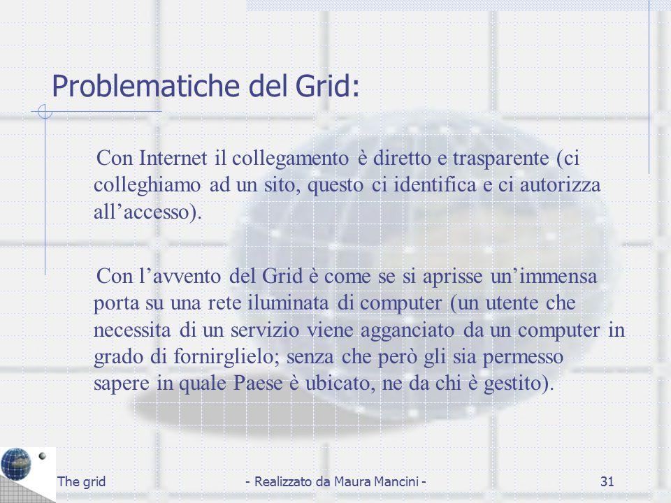 The grid- Realizzato da Maura Mancini -31 Problematiche del Grid: Con Internet il collegamento è diretto e trasparente (ci colleghiamo ad un sito, que