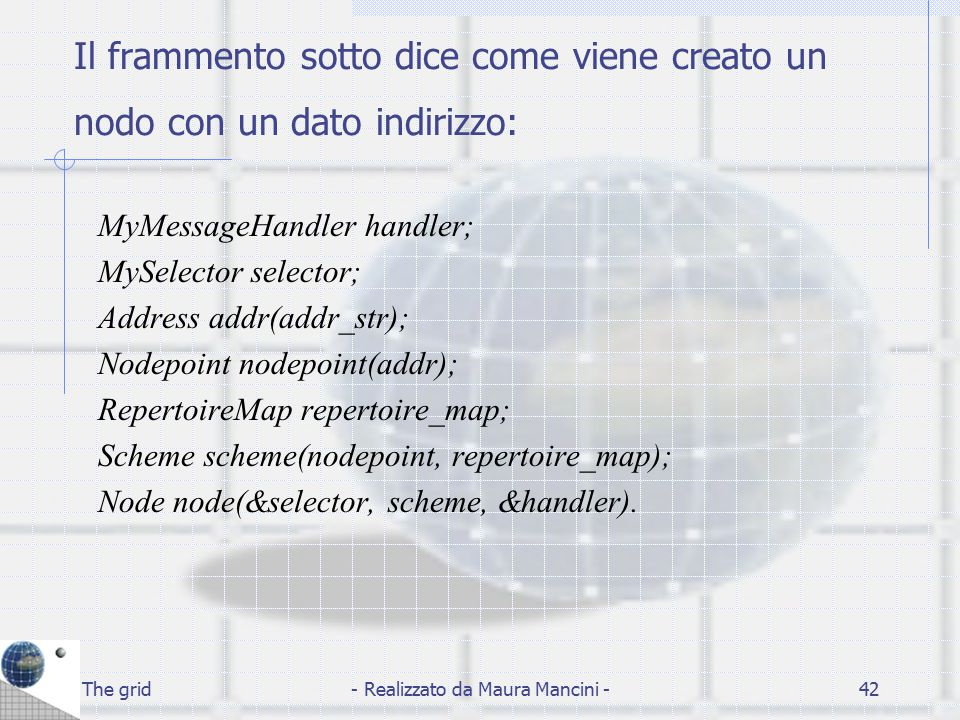 The grid- Realizzato da Maura Mancini -42 Il frammento sotto dice come viene creato un nodo con un dato indirizzo: MyMessageHandler handler; MySelecto