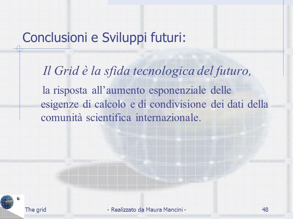 The grid- Realizzato da Maura Mancini -48 Conclusioni e Sviluppi futuri: Il Grid è la sfida tecnologica del futuro, la risposta all'aumento esponenzia