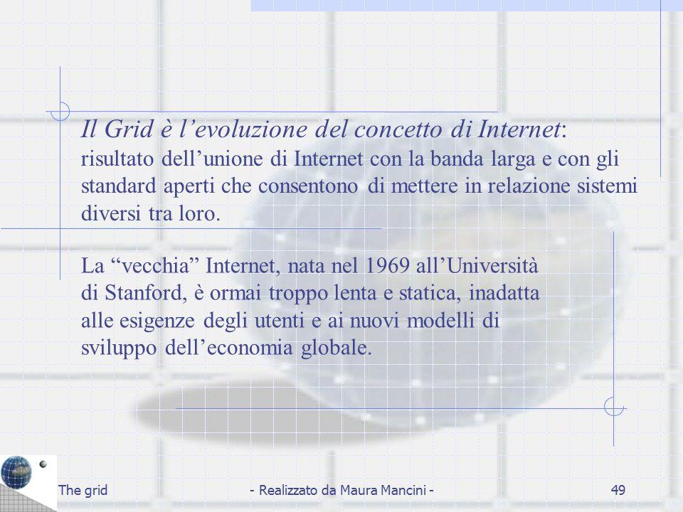The grid- Realizzato da Maura Mancini -49 Il Grid è l'evoluzione del concetto di Internet: risultato dell'unione di Internet con la banda larga e con
