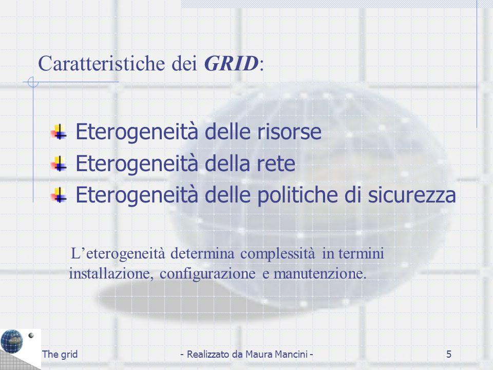 The grid- Realizzato da Maura Mancini -6 Eterogeneità delle risorse I Grid sono costituiti da risorse differenti in relazione a: Tipo (nodi di elaborazione, cluster, dispositivi di immagazzinamento..) Piattaforma (sistema operativo Linux, Windows..)