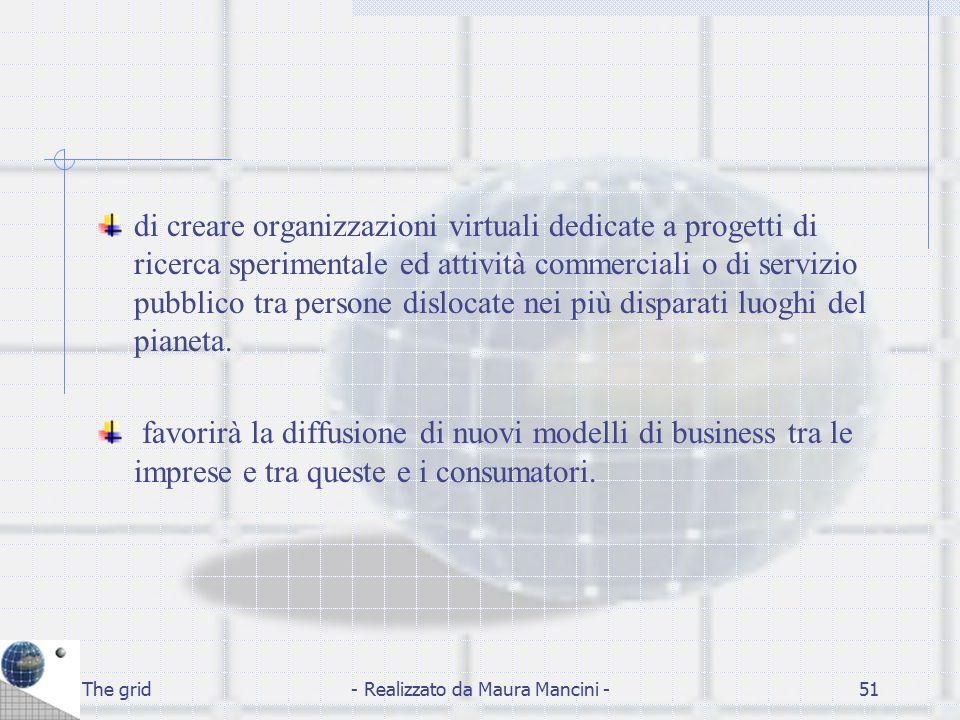 The grid- Realizzato da Maura Mancini -51 di creare organizzazioni virtuali dedicate a progetti di ricerca sperimentale ed attività commerciali o di s