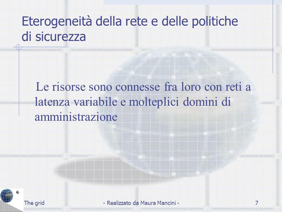 The grid- Realizzato da Maura Mancini -7 Eterogeneità della rete e delle politiche di sicurezza Le risorse sono connesse fra loro con reti a latenza v