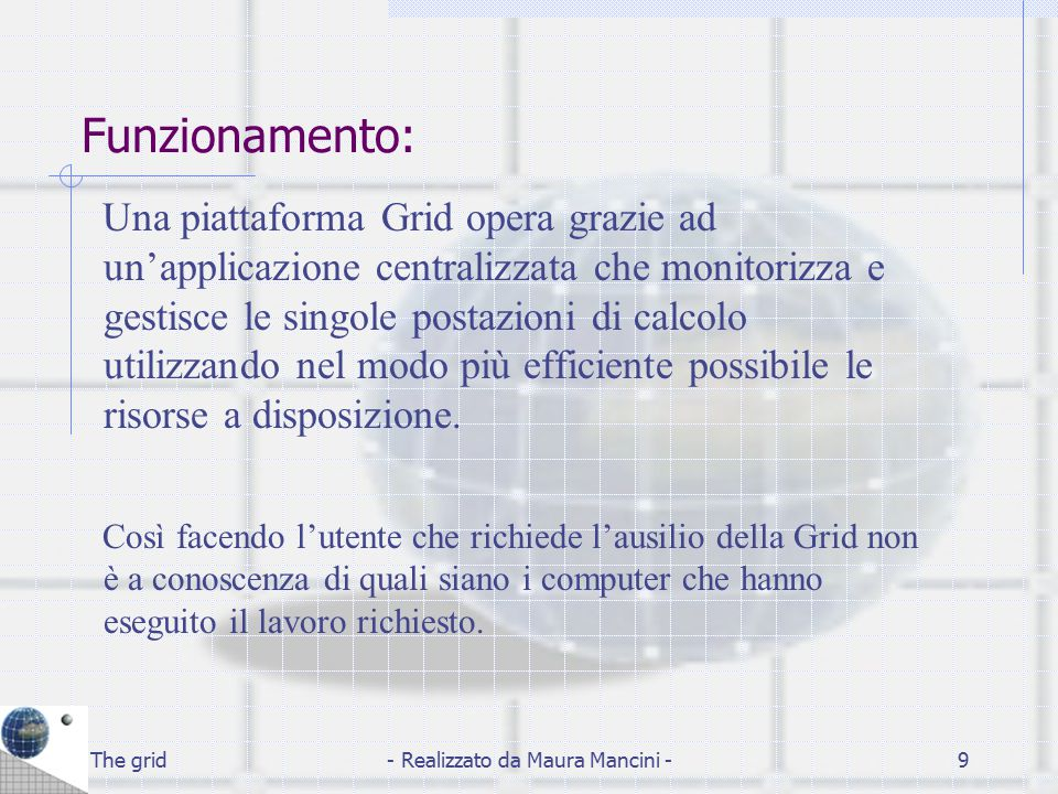 The grid- Realizzato da Maura Mancini -9 Funzionamento: Una piattaforma Grid opera grazie ad un'applicazione centralizzata che monitorizza e gestisce