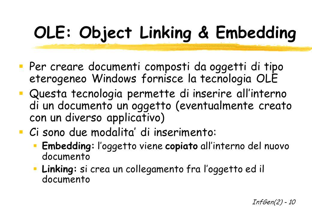 OLE: Object Linking & Embedding  Per creare documenti composti da oggetti di tipo eterogeneo Windows fornisce la tecnologia OLE  Questa tecnologia permette di inserire all'interno di un documento un oggetto (eventualmente creato con un diverso applicativo)  Ci sono due modalita' di inserimento:  Embedding: l'oggetto viene copiato all'interno del nuovo documento  Linking: si crea un collegamento fra l'oggetto ed il documento InfGen(2) - 10