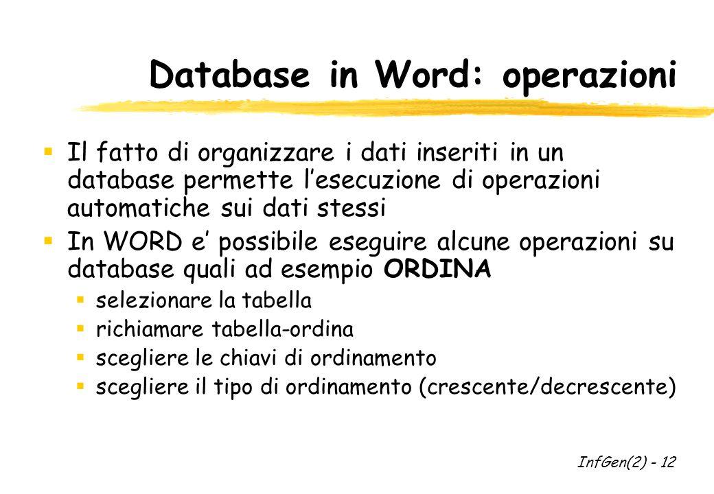 Database in Word: operazioni  Il fatto di organizzare i dati inseriti in un database permette l'esecuzione di operazioni automatiche sui dati stessi  In WORD e' possibile eseguire alcune operazioni su database quali ad esempio ORDINA  selezionare la tabella  richiamare tabella-ordina  scegliere le chiavi di ordinamento  scegliere il tipo di ordinamento (crescente/decrescente) InfGen(2) - 12