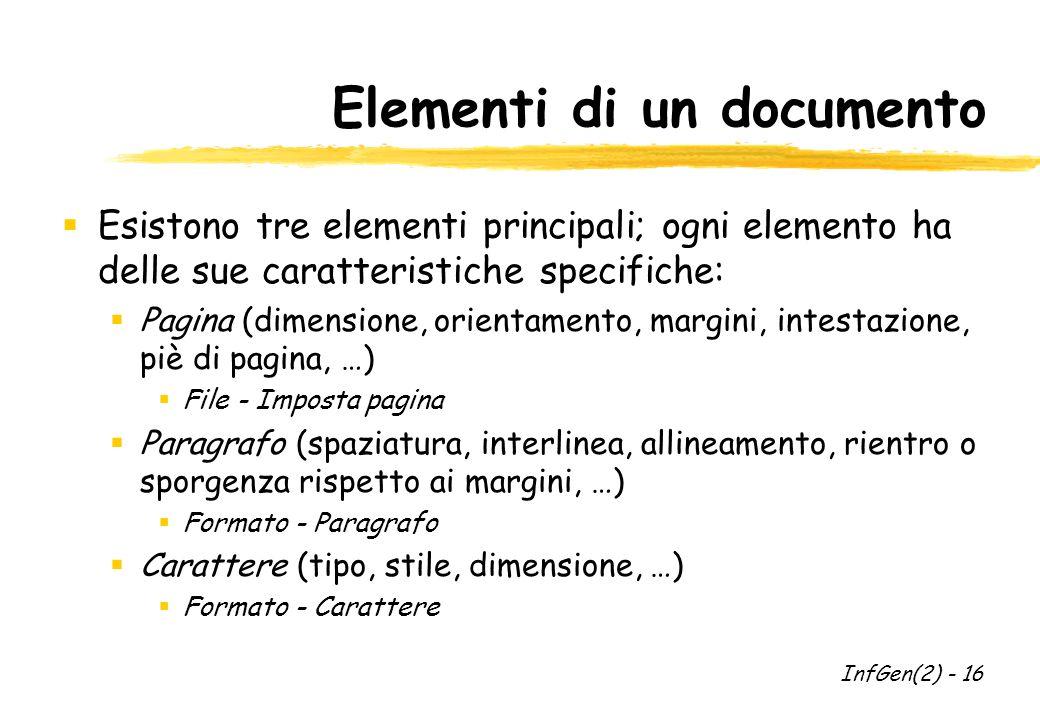 Elementi di un documento  Esistono tre elementi principali; ogni elemento ha delle sue caratteristiche specifiche:  Pagina (dimensione, orientamento, margini, intestazione, piè di pagina, …)  File - Imposta pagina  Paragrafo (spaziatura, interlinea, allineamento, rientro o sporgenza rispetto ai margini, …)  Formato - Paragrafo  Carattere (tipo, stile, dimensione, …)  Formato - Carattere InfGen(2) - 16
