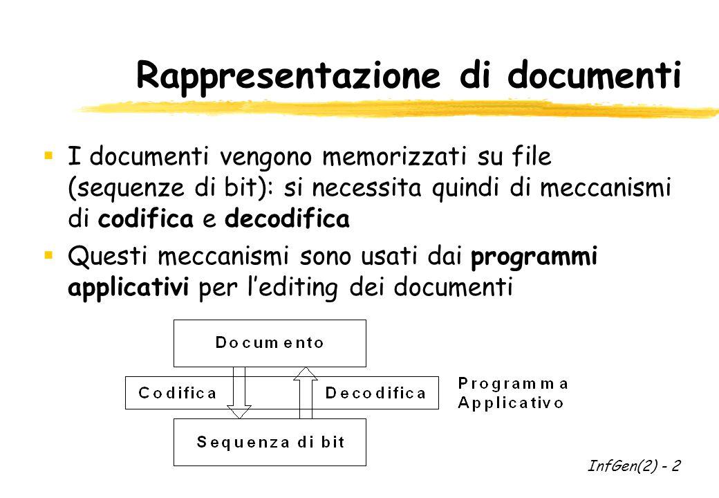 Documenti di testo  I documenti piu' semplici sono documenti di testo contenenti caratteri alfanumerici, segni di punteggiatura e simboli specifici  Per questi tipi di documenti e' stata definita una specifica codifica detta ASCII (American Standard Code for Information Interchange)  Ogni carattere e' rappresentato con 7 bit (totale di 128 caratteri)  I codici sono indicati con i numeri da 0 a 127, o in codice ottale InfGen(2) - 3
