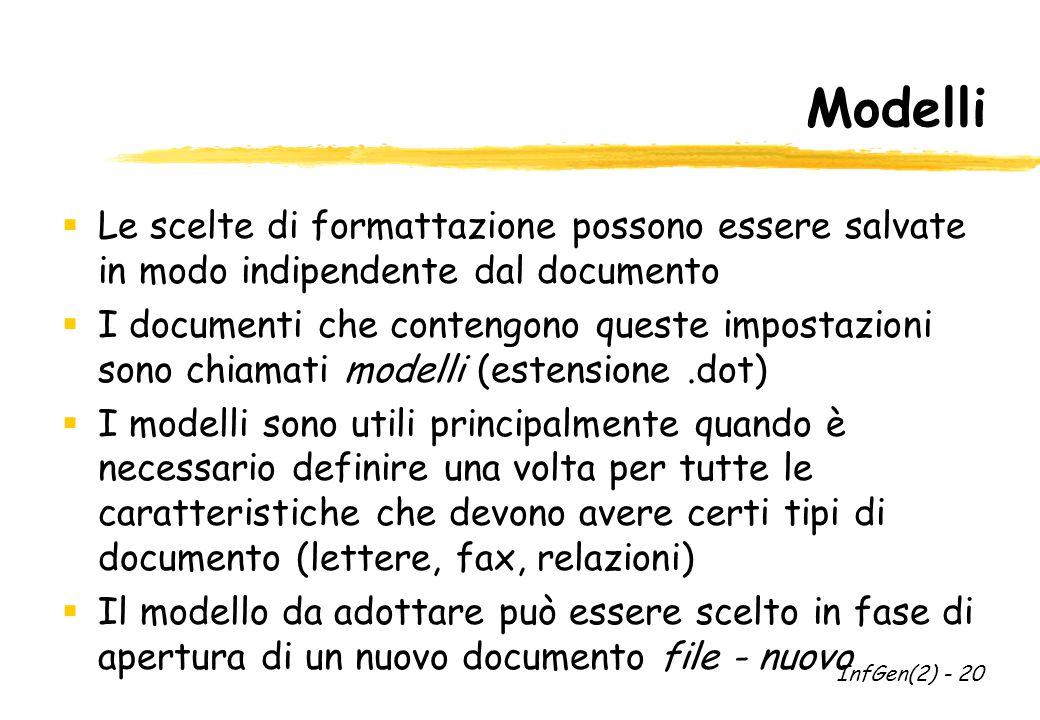 Modelli  Le scelte di formattazione possono essere salvate in modo indipendente dal documento  I documenti che contengono queste impostazioni sono chiamati modelli (estensione.dot)  I modelli sono utili principalmente quando è necessario definire una volta per tutte le caratteristiche che devono avere certi tipi di documento (lettere, fax, relazioni)  Il modello da adottare può essere scelto in fase di apertura di un nuovo documento file - nuovo InfGen(2) - 20