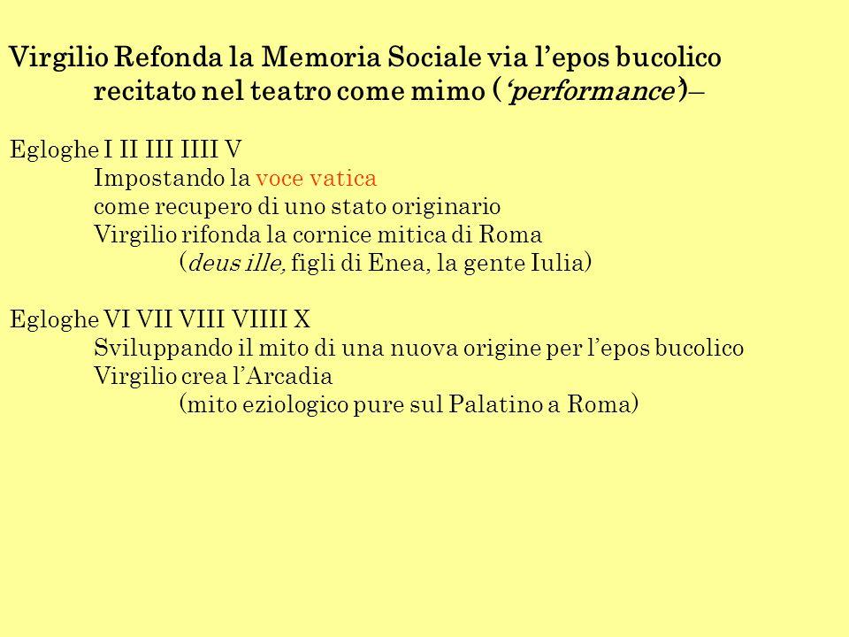 Virgilio Refonda la Memoria Sociale via l'epos bucolico recitato nel teatro come mimo ('performance')– Egloghe I II III IIII V Impostando la voce vatica come recupero di uno stato originario Virgilio rifonda la cornice mitica di Roma (deus ille, figli di Enea, la gente Iulia) Egloghe VI VII VIII VIIII X Sviluppando il mito di una nuova origine per l'epos bucolico Virgilio crea l'Arcadia (mito eziologico pure sul Palatino a Roma)