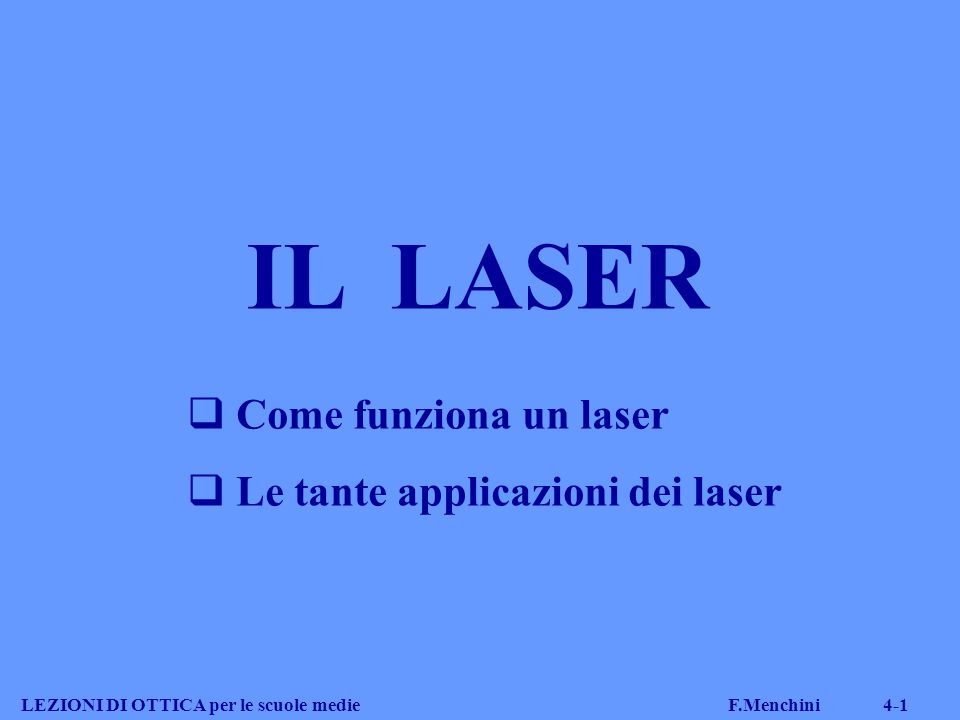 Proprietà dei laser LEZIONI DI OTTICA per le scuole medie F.Menchini 4-12 I fotoni emessi hanno delle caratteristiche importantissime:  hanno tutti la stessa lunghezza d'onda MONOCROMATICITA' (MONOCROMATICITA')  vengono emessi tutti con la stessa fase COERENZA (COERENZA)  e nella stessa direzione DIREZIONALITA' (DIREZIONALITA') Un fascio laser ha un colore ben preciso, si propaga in linea retta ed è molto energetico e concentrato
