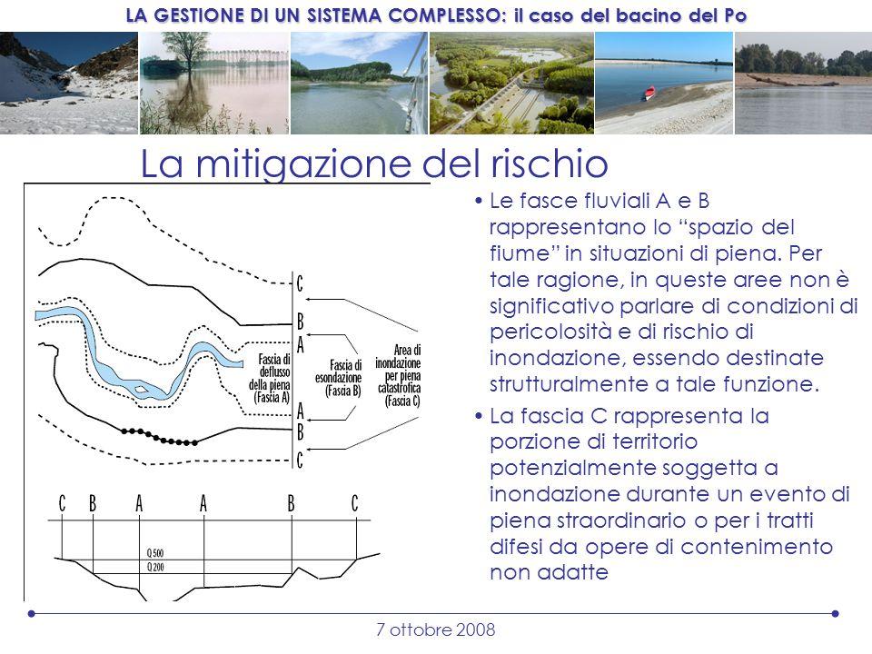LA GESTIONE DI UN SISTEMA COMPLESSO: il caso del bacino del Po 7 ottobre 2008 La mitigazione del rischio Le fasce fluviali A e B rappresentano lo spazio del fiume in situazioni di piena.