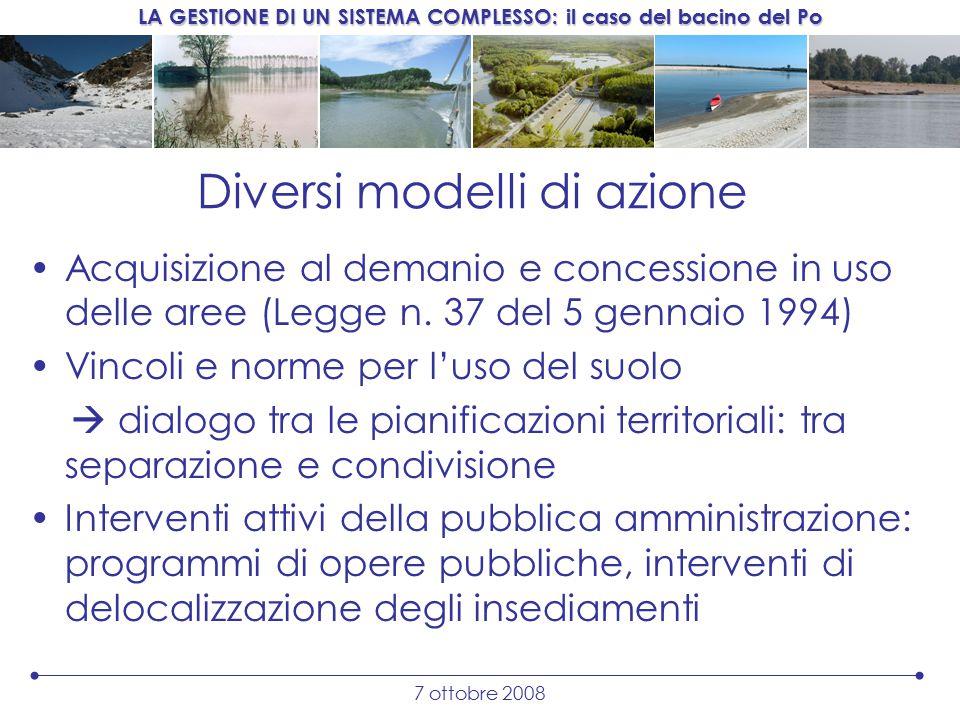 LA GESTIONE DI UN SISTEMA COMPLESSO: il caso del bacino del Po 7 ottobre 2008 Diversi modelli di azione Acquisizione al demanio e concessione in uso delle aree (Legge n.