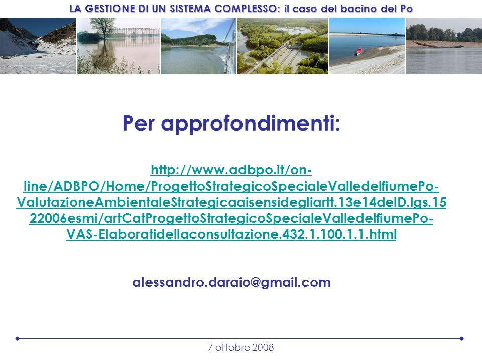 LA GESTIONE DI UN SISTEMA COMPLESSO: il caso del bacino del Po 7 ottobre 2008 Per approfondimenti: http://www.adbpo.it/on- line/ADBPO/Home/ProgettoStrategicoSpecialeValledelfiumePo- ValutazioneAmbientaleStrategicaaisensidegliartt.13e14delD.lgs.15 22006esmi/artCatProgettoStrategicoSpecialeValledelfiumePo- VAS-Elaboratidellaconsultazione.432.1.100.1.1.html alessandro.daraio@gmail.com http://www.adbpo.it/on- line/ADBPO/Home/ProgettoStrategicoSpecialeValledelfiumePo- ValutazioneAmbientaleStrategicaaisensidegliartt.13e14delD.lgs.15 22006esmi/artCatProgettoStrategicoSpecialeValledelfiumePo- VAS-Elaboratidellaconsultazione.432.1.100.1.1.html