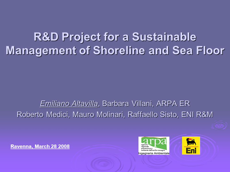 R&D Project for a Sustainable Management of Shoreline and Sea Floor Emiliano Altavilla, Barbara Villani, ARPA ER Roberto Medici, Mauro Molinari, Raffaello Sisto, ENI R&M Ravenna, March 28 2008