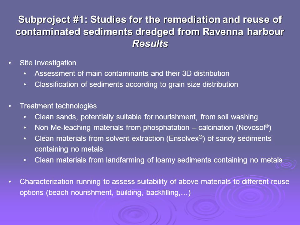 Subproject #1: Studies for the remediation and reuse of contaminated sediments dredged from Ravenna harbour Results Site Investigation Assessment of main contaminants and their 3D distribution Classification of sediments according to grain size distribution Treatment technologies Clean sands, potentially suitable for nourishment, from soil washing Non Me-leaching materials from phosphatation – calcination (Novosol ® ) Clean materials from solvent extraction (Ensolvex ® ) of sandy sediments containing no metals Clean materials from landfarming of loamy sediments containing no metals Characterization running to assess suitability of above materials to different reuse options (beach nourishment, building, backfilling,…)