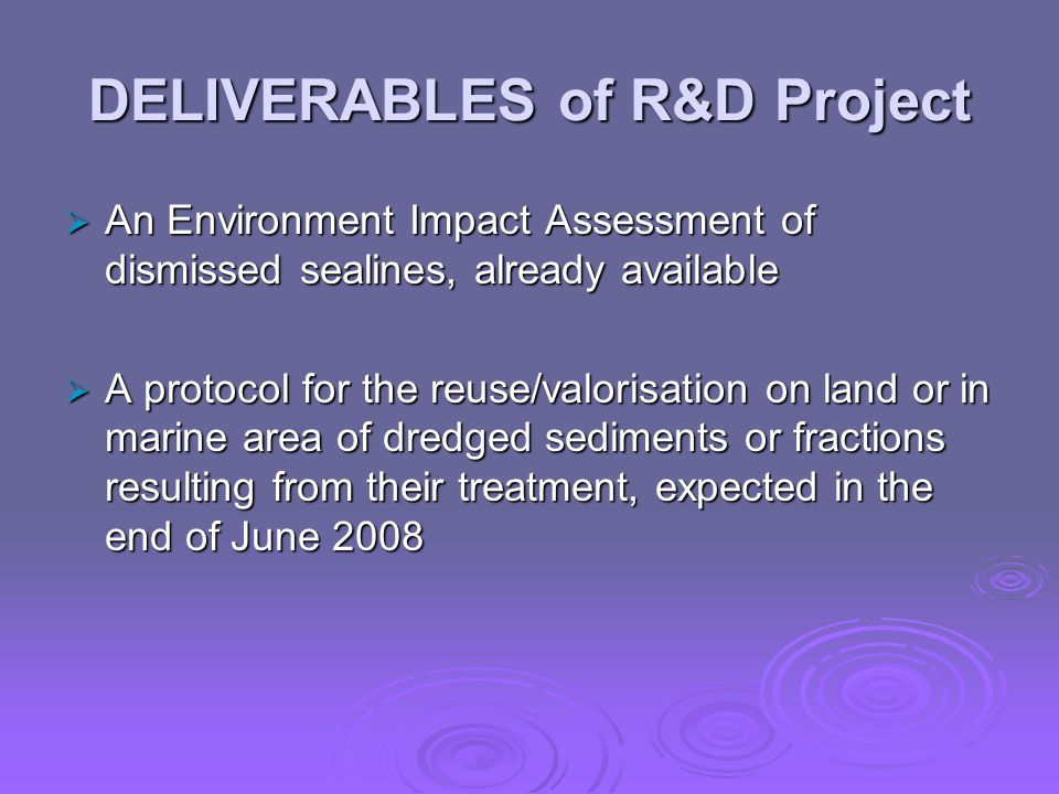 DELIVERABLES of R&D Project  An Environment Impact Assessment of dismissed sealines, already available  A protocol for the reuse/valorisation on land or in marine area of dredged sediments or fractions resulting from their treatment, expected in the end of June 2008