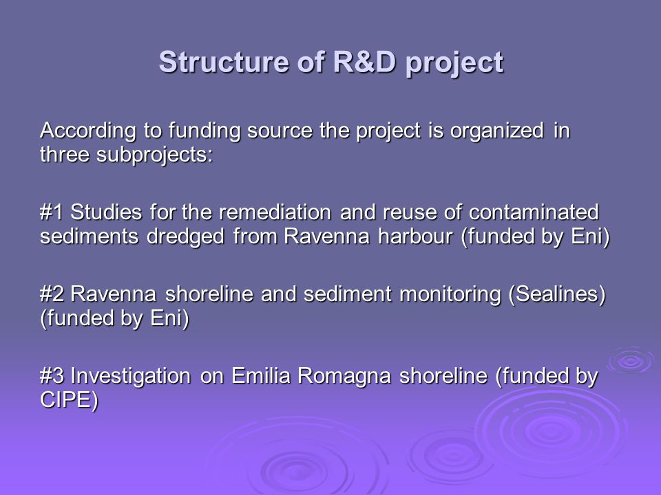 Subproject #1: Studies for the remediation and reuse of contaminated sediments dredged from Ravenna harbour Objectives 1.To deeply develop knowledge of physic-chemical characteristics of sediments to be dredged from Canale Candiano 2.To verify at a pilot scale innovative technologies for the treatment of sediments to be dredged from Ravenna harbour, based on integration of grain size classification, solvent extraction, bioremediation, chemical and thermal treatment 3.To assess the potential risks posed by the reuse of such treated sediments 4.To provide the Public Authorities of a decision support tool to improve the management of dredged sediments which evaluates reuse options such as: inert material for building backfilling of worked out quarries beach nourishment