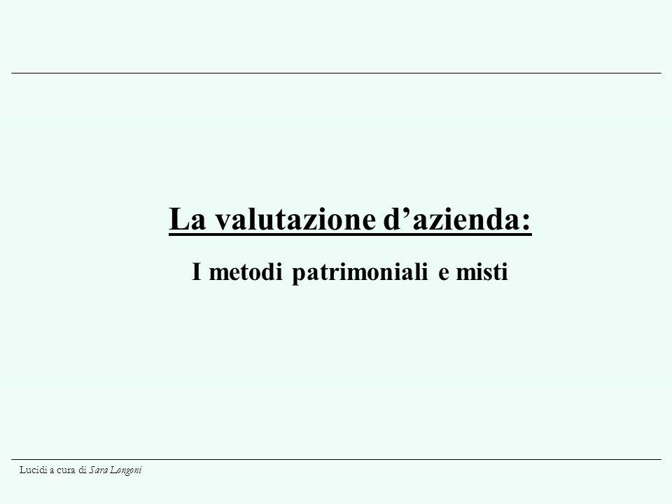 Lucidi a cura di Sara Longoni I metodi misti (segue) Si tratta di aggiungere o detrarre al valore patrimoniale ciò che si definisce un goodwill , ossia il valore di avviamento.