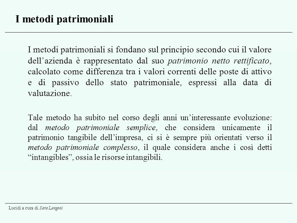 Lucidi a cura di Sara Longoni I metodi patrimoniali I metodi patrimoniali si fondano sul principio secondo cui il valore dell'azienda è rappresentato