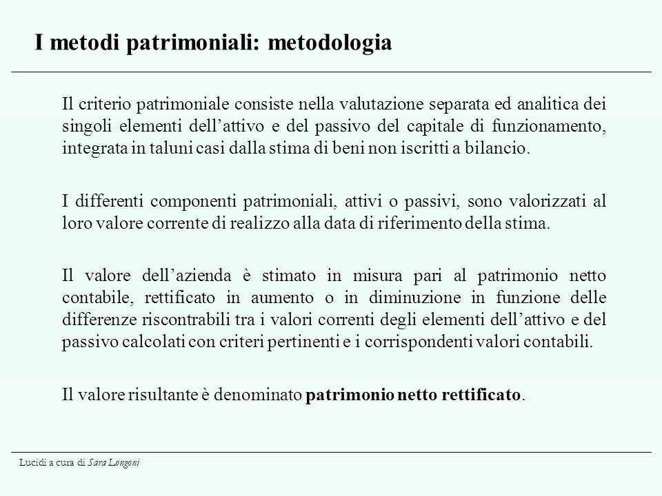 Lucidi a cura di Sara Longoni I metodi patrimoniali: metodologia Il criterio patrimoniale consiste nella valutazione separata ed analitica dei singoli