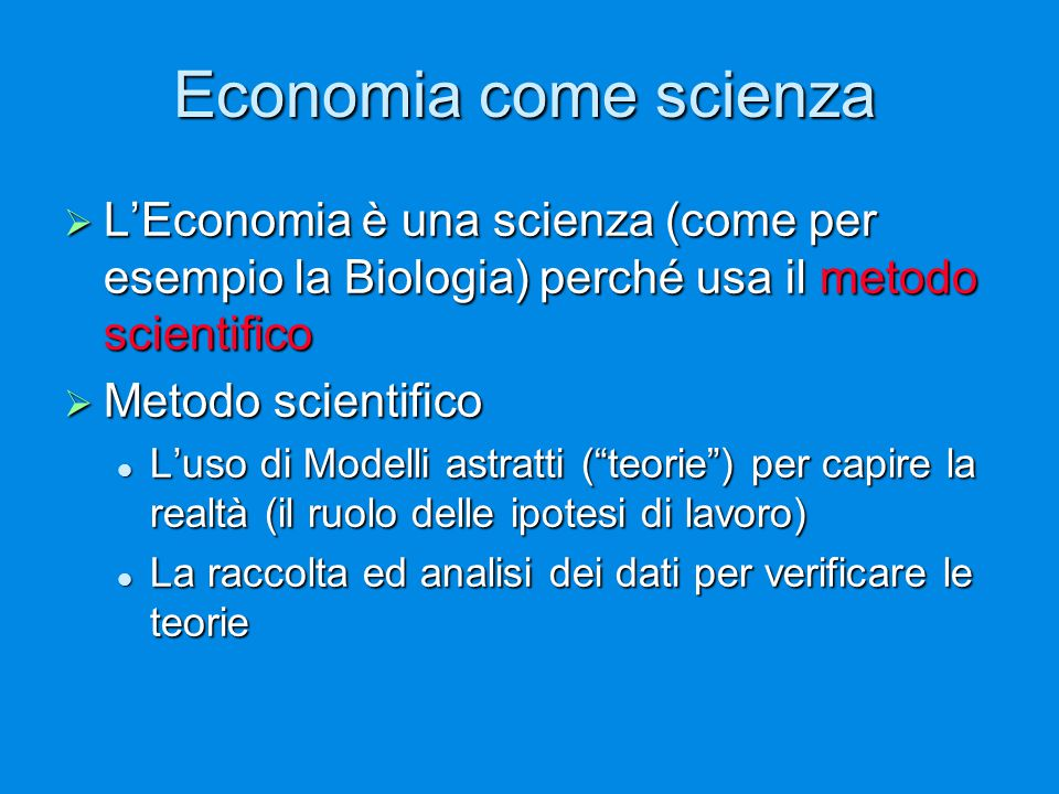 Economia come scienza  L'Economia è una scienza (come per esempio la Biologia) perché usa il metodo scientifico  Metodo scientifico L'uso di Modelli astratti ( teorie ) per capire la realtà (il ruolo delle ipotesi di lavoro) L'uso di Modelli astratti ( teorie ) per capire la realtà (il ruolo delle ipotesi di lavoro) La raccolta ed analisi dei dati per verificare le teorie La raccolta ed analisi dei dati per verificare le teorie