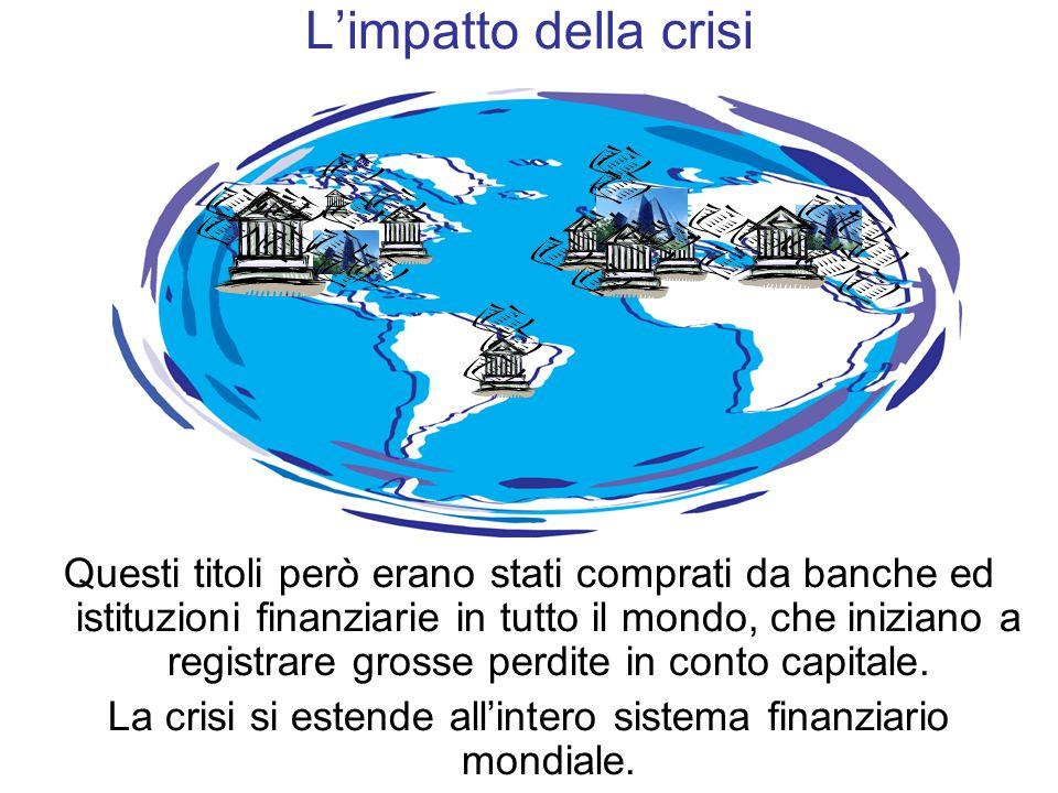 Questi titoli però erano stati comprati da banche ed istituzioni finanziarie in tutto il mondo, che iniziano a registrare grosse perdite in conto capitale.