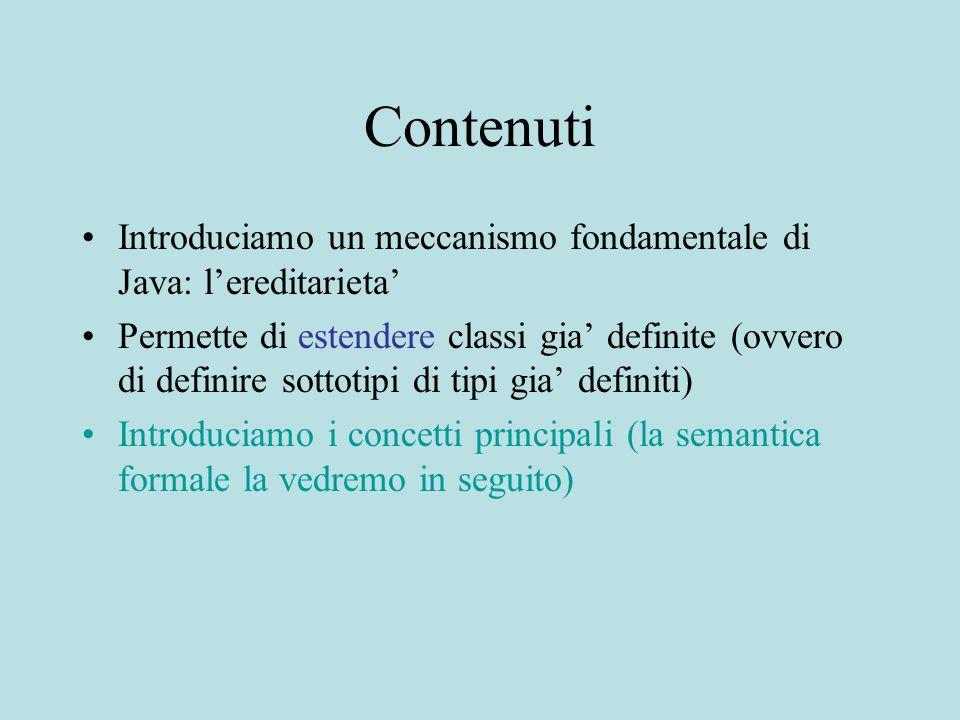 Contenuti Introduciamo un meccanismo fondamentale di Java: l'ereditarieta' Permette di estendere classi gia' definite (ovvero di definire sottotipi di tipi gia' definiti) Introduciamo i concetti principali (la semantica formale la vedremo in seguito)