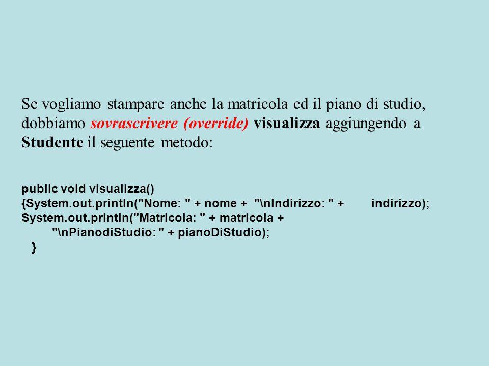 Se vogliamo stampare anche la matricola ed il piano di studio, dobbiamo sovrascrivere (override) visualizza aggiungendo a Studente il seguente metodo: public void visualizza() {System.out.println( Nome: + nome + \nIndirizzo: + indirizzo); System.out.println( Matricola: + matricola + \nPianodiStudio: + pianoDiStudio); }