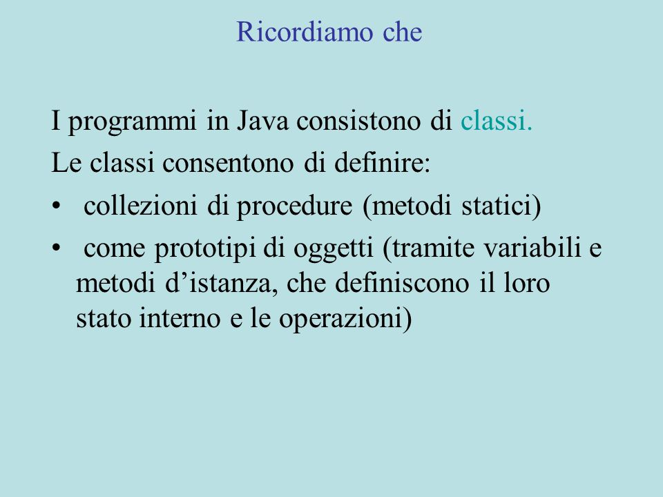 Ricordiamo che I programmi in Java consistono di classi. Le classi consentono di definire: collezioni di procedure (metodi statici) come prototipi di