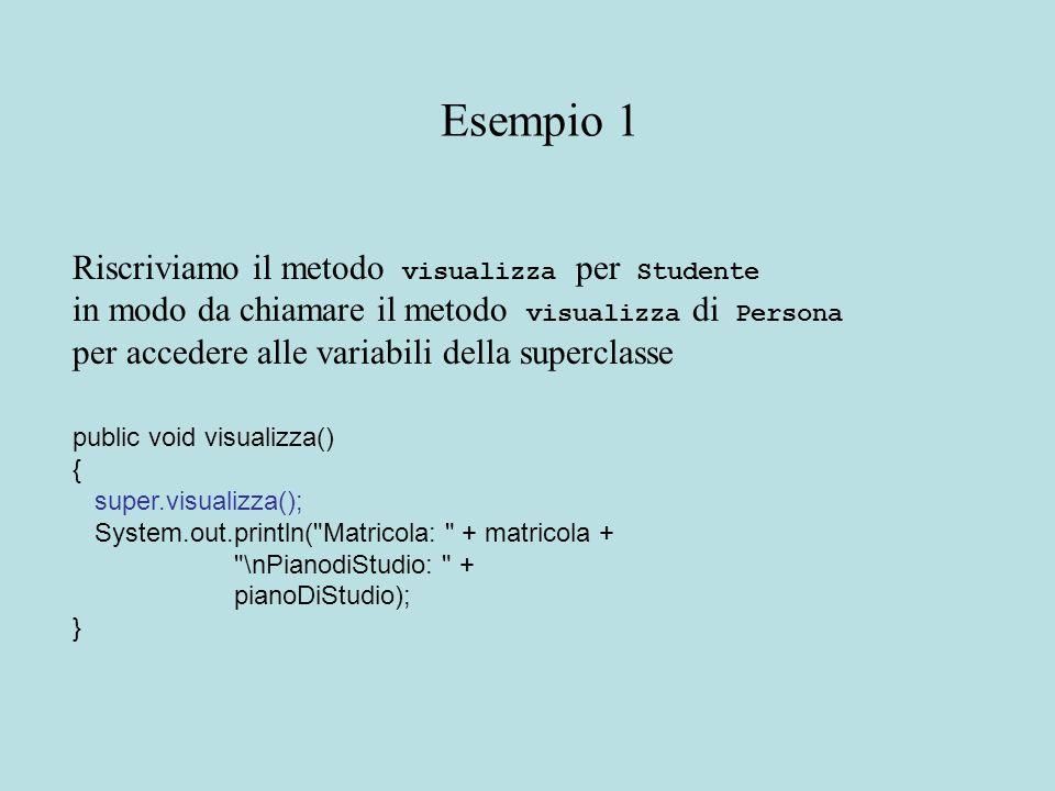 Riscriviamo il metodo visualizza per Studente in modo da chiamare il metodo visualizza di Persona per accedere alle variabili della superclasse public void visualizza() { super.visualizza(); System.out.println( Matricola: + matricola + \nPianodiStudio: + pianoDiStudio); } Esempio 1