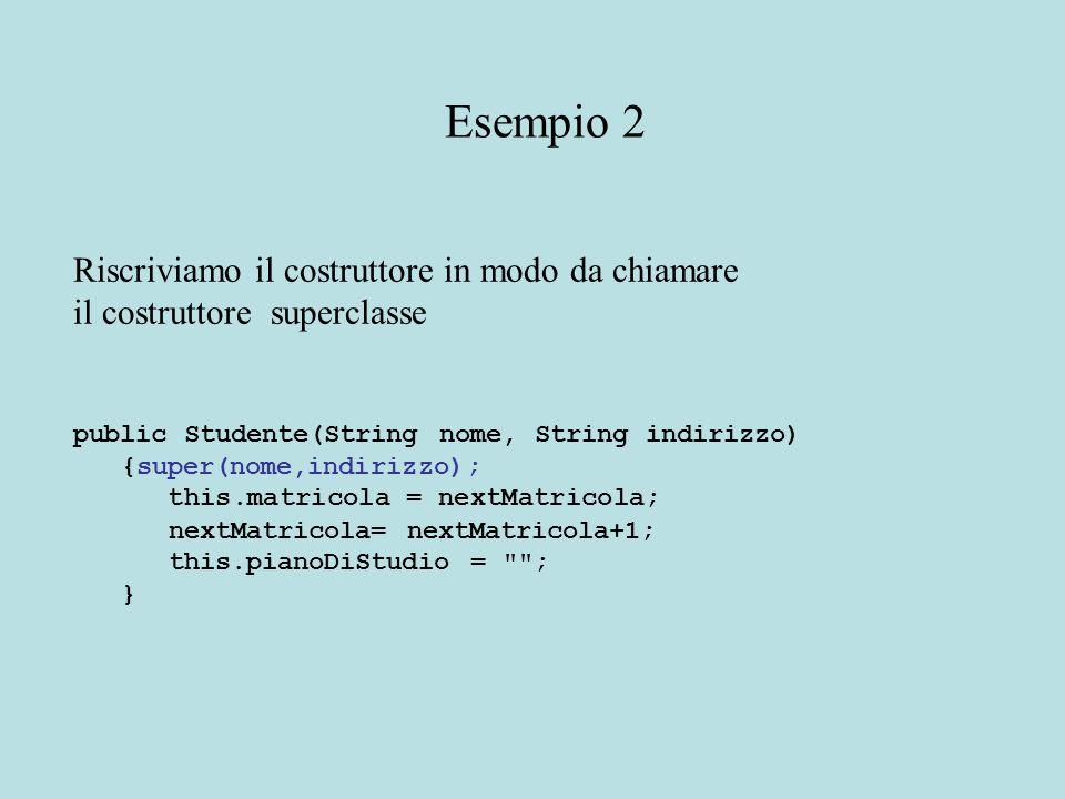 Riscriviamo il costruttore in modo da chiamare il costruttore superclasse public Studente(String nome, String indirizzo) {super(nome,indirizzo); this.matricola = nextMatricola; nextMatricola= nextMatricola+1; this.pianoDiStudio = ; } Esempio 2