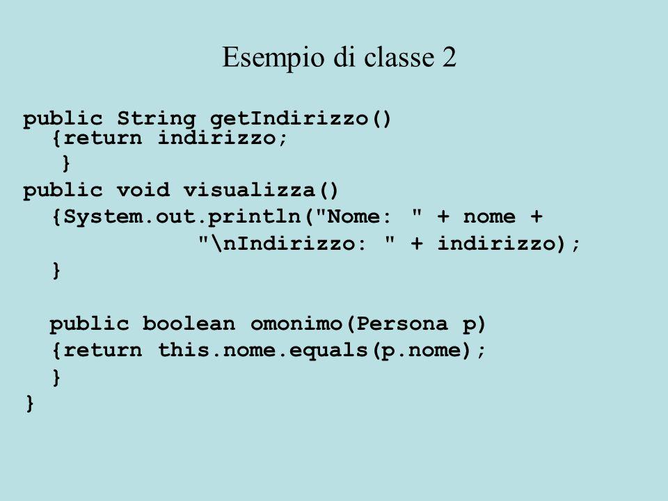 public String getIndirizzo() {return indirizzo; } public void visualizza() {System.out.println( Nome: + nome + \nIndirizzo: + indirizzo); } public boolean omonimo(Persona p) {return this.nome.equals(p.nome); } Esempio di classe 2