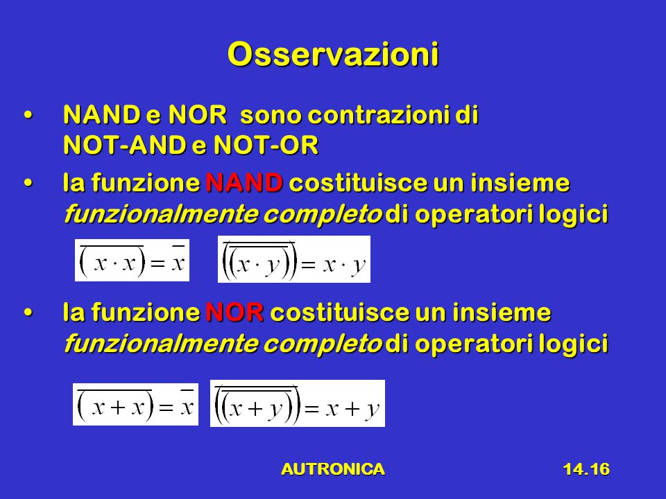 AUTRONICA14.16 Osservazioni NAND e NOR sono contrazioni di NOT-AND e NOT-ORNAND e NOR sono contrazioni di NOT-AND e NOT-OR la funzione NAND costituisce un insieme funzionalmente completo di operatori logicila funzione NAND costituisce un insieme funzionalmente completo di operatori logici la funzione NOR costituisce un insieme funzionalmente completo di operatori logicila funzione NOR costituisce un insieme funzionalmente completo di operatori logici