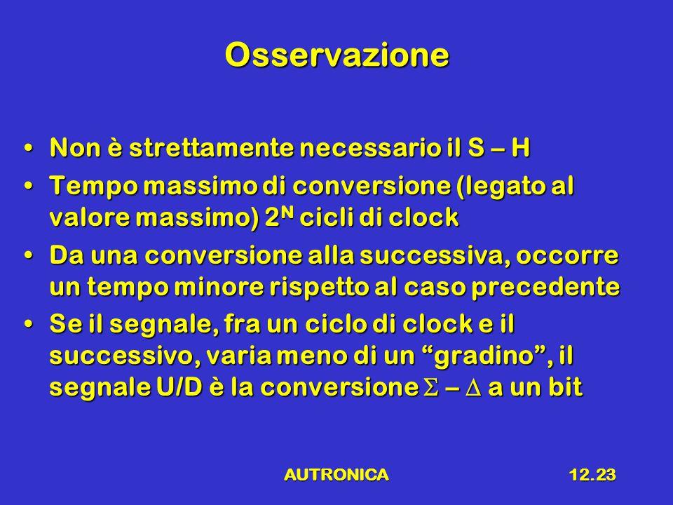 AUTRONICA12.23 Osservazione Non è strettamente necessario il S – HNon è strettamente necessario il S – H Tempo massimo di conversione (legato al valore massimo) 2 N cicli di clockTempo massimo di conversione (legato al valore massimo) 2 N cicli di clock Da una conversione alla successiva, occorre un tempo minore rispetto al caso precedenteDa una conversione alla successiva, occorre un tempo minore rispetto al caso precedente Se il segnale, fra un ciclo di clock e il successivo, varia meno di un gradino , il segnale U/D è la conversione  –  a un bitSe il segnale, fra un ciclo di clock e il successivo, varia meno di un gradino , il segnale U/D è la conversione  –  a un bit