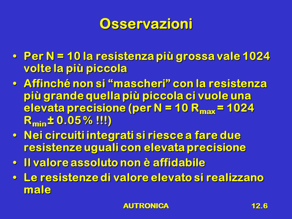 AUTRONICA12.6 Osservazioni Per N = 10 la resistenza più grossa vale 1024 volte la più piccolaPer N = 10 la resistenza più grossa vale 1024 volte la più piccola Affinché non si mascheri con la resistenza più grande quella più piccola ci vuole una elevata precisione (per N = 10 R max = 1024 R min ± 0.05 % !!!)Affinché non si mascheri con la resistenza più grande quella più piccola ci vuole una elevata precisione (per N = 10 R max = 1024 R min ± 0.05 % !!!) Nei circuiti integrati si riesce a fare due resistenze uguali con elevata precisioneNei circuiti integrati si riesce a fare due resistenze uguali con elevata precisione Il valore assoluto non è affidabileIl valore assoluto non è affidabile Le resistenze di valore elevato si realizzano maleLe resistenze di valore elevato si realizzano male