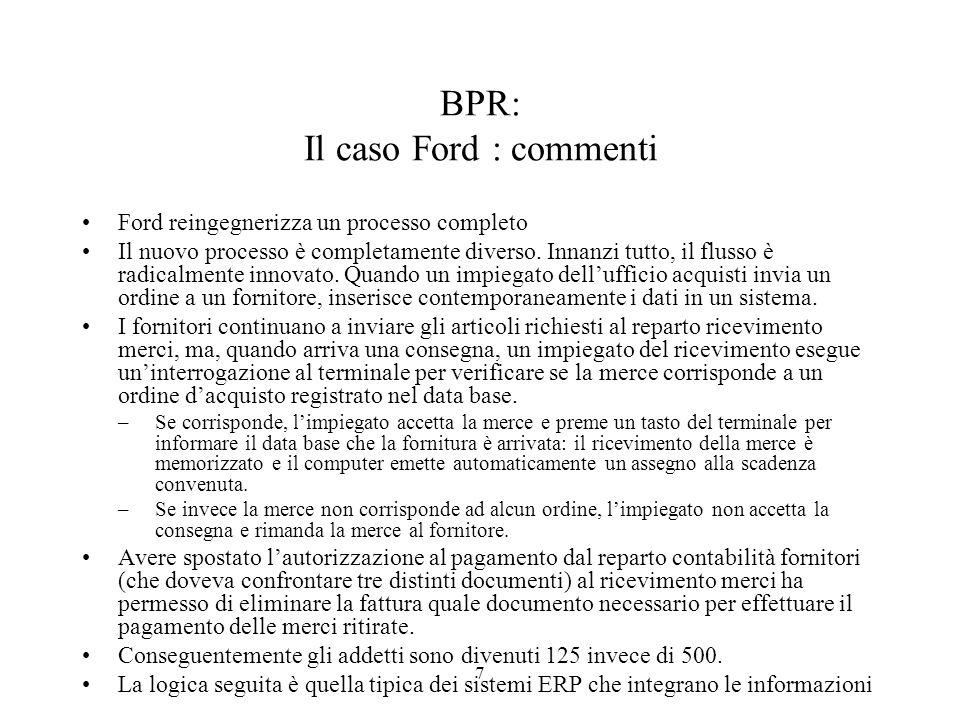 7 BPR: Il caso Ford : commenti Ford reingegnerizza un processo completo Il nuovo processo è completamente diverso. Innanzi tutto, il flusso è radicalm