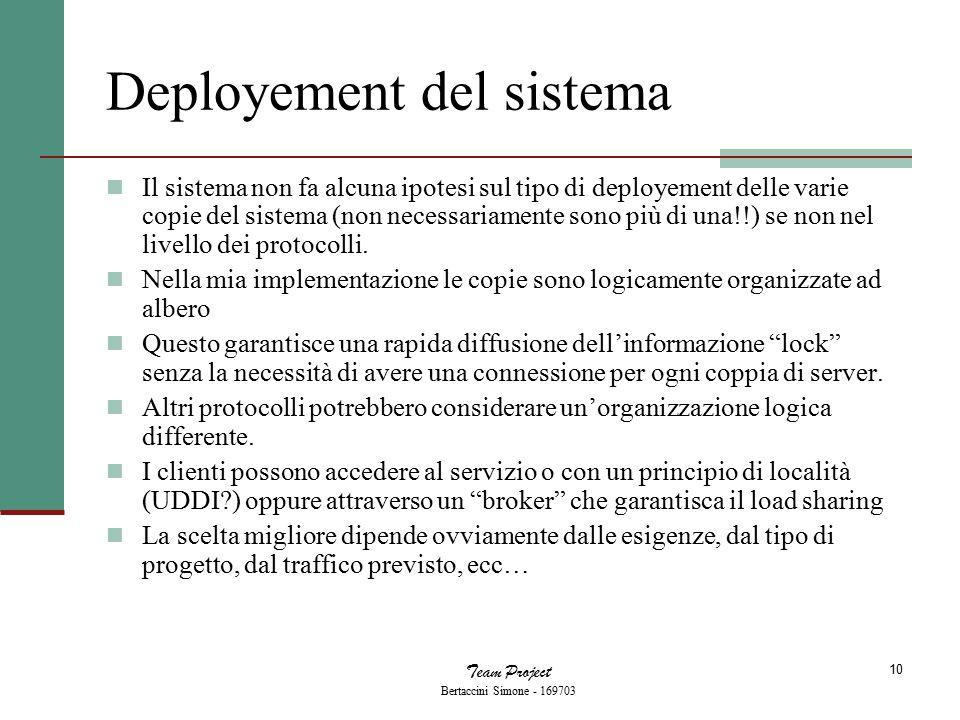 Team Project Bertaccini Simone - 169703 10 Deployement del sistema Il sistema non fa alcuna ipotesi sul tipo di deployement delle varie copie del sist