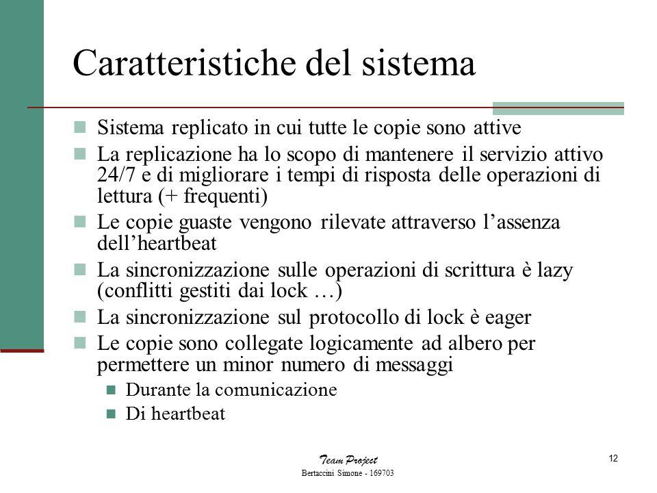 Team Project Bertaccini Simone - 169703 12 Caratteristiche del sistema Sistema replicato in cui tutte le copie sono attive La replicazione ha lo scopo