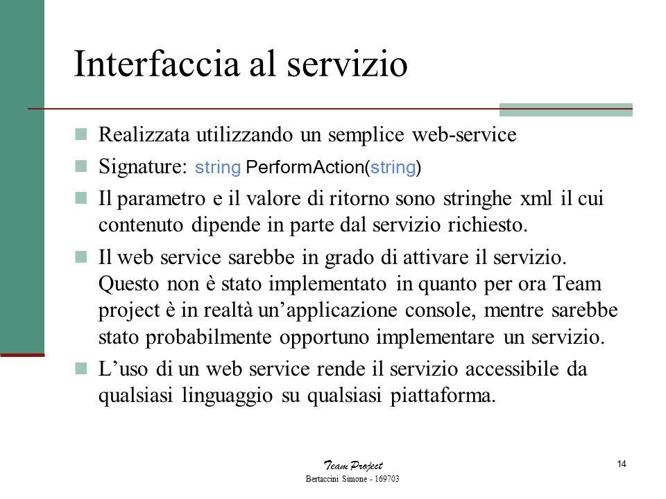 Team Project Bertaccini Simone - 169703 14 Interfaccia al servizio Realizzata utilizzando un semplice web-service Signature: string PerformAction(string) Il parametro e il valore di ritorno sono stringhe xml il cui contenuto dipende in parte dal servizio richiesto.