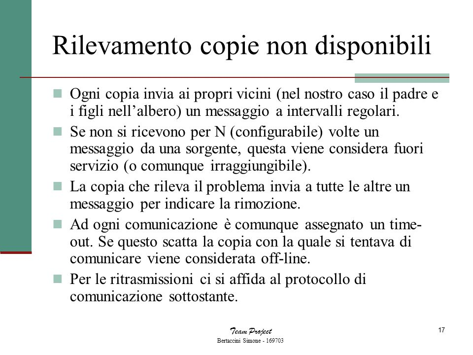 Team Project Bertaccini Simone - 169703 17 Rilevamento copie non disponibili Ogni copia invia ai propri vicini (nel nostro caso il padre e i figli nell'albero) un messaggio a intervalli regolari.