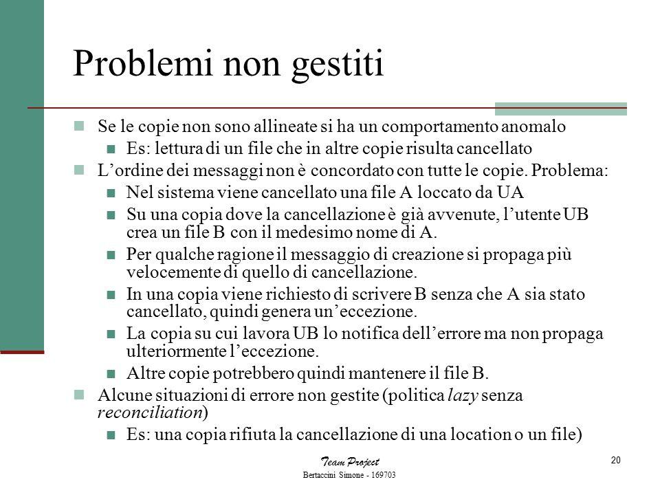 Team Project Bertaccini Simone - 169703 20 Problemi non gestiti Se le copie non sono allineate si ha un comportamento anomalo Es: lettura di un file che in altre copie risulta cancellato L'ordine dei messaggi non è concordato con tutte le copie.