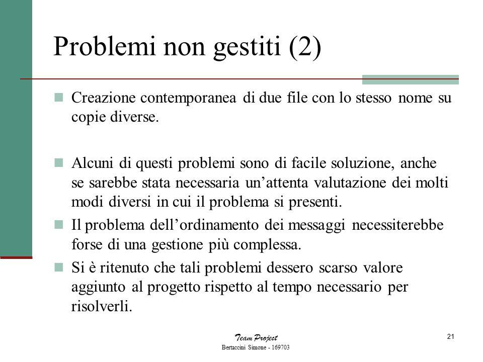 Team Project Bertaccini Simone - 169703 21 Problemi non gestiti (2) Creazione contemporanea di due file con lo stesso nome su copie diverse. Alcuni di