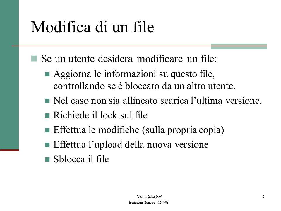 Team Project Bertaccini Simone - 169703 5 Modifica di un file Se un utente desidera modificare un file: Aggiorna le informazioni su questo file, controllando se è bloccato da un altro utente.