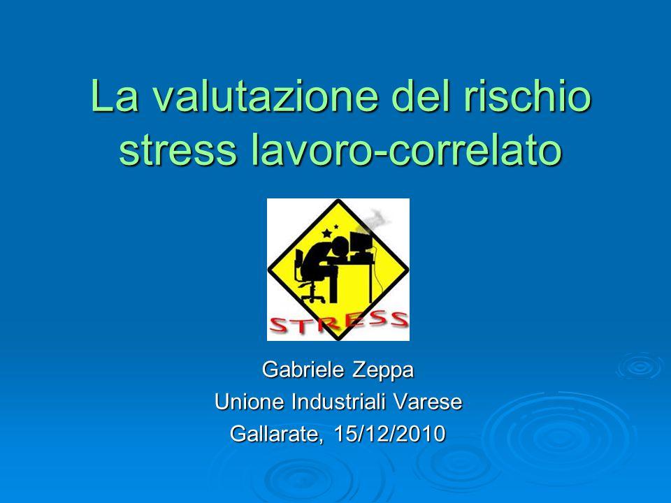 La valutazione del rischio stress lavoro-correlato Gabriele Zeppa Unione Industriali Varese Gallarate, 15/12/2010